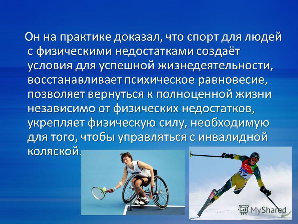 Он на практике доказал, что спорт для людей с физическими недостатками создаёт условия для успешной жизнедеятельности, восстанавливает психическое равновесие, позволяет вернуться к полноценной жизни независимо от физических недостатков, укрепляет физ