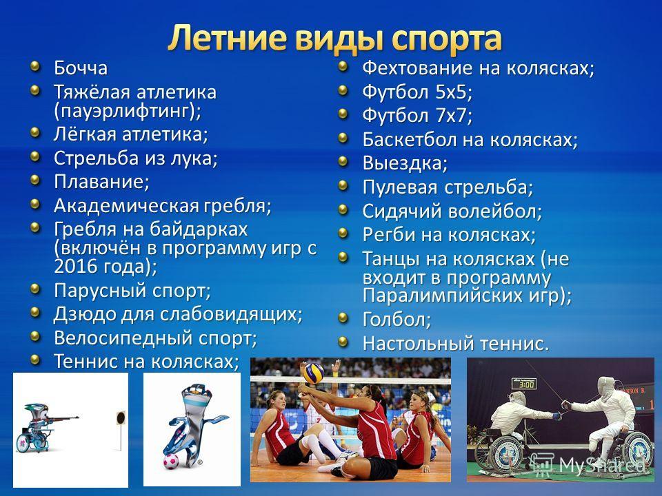 Бочча Тяжёлая атлетика (пауэрлифтинг); Лёгкая атлетика; Стрельба из лука; Плавание; Академическая гребля; Гребля на байдарках (включён в программу игр с 2016 года); Парусный спорт; Дзюдо для слабовидящих; Велосипедный спорт; Теннис на колясках; Фехто