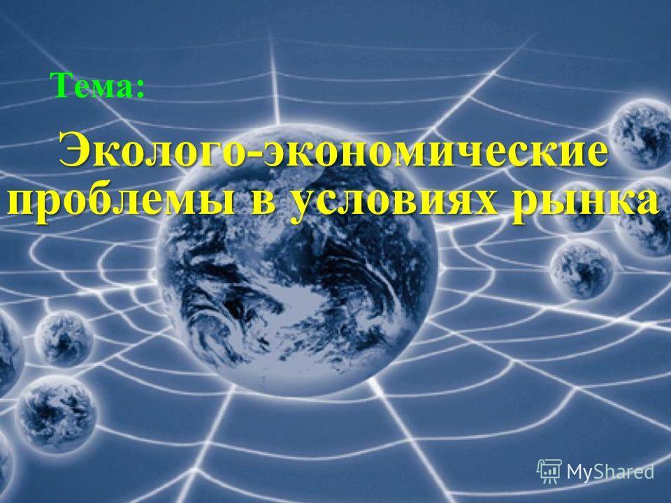 1 Тема: Эколого-экономические проблемы в условиях рынка