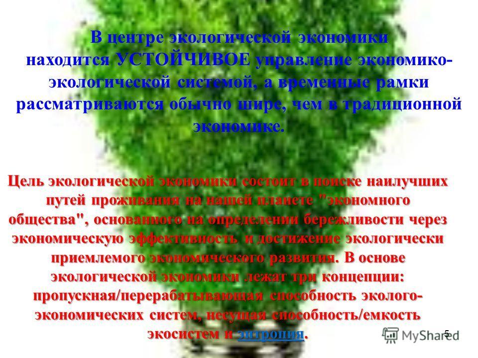 5 В центре экологической экономики находится УСТОЙЧИВОЕ управление экономико- экологической системой, а временные рамки рассматриваются обычно шире, чем в традиционной экономике. Цель экологической экономики состоит в поиске наилучших путей проживани