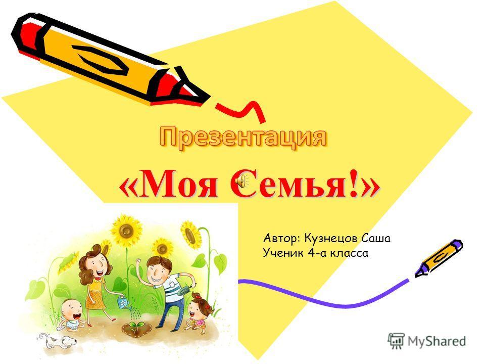 «Моя Семья!» Автор: Кузнецов Саша Ученик 4-а класса