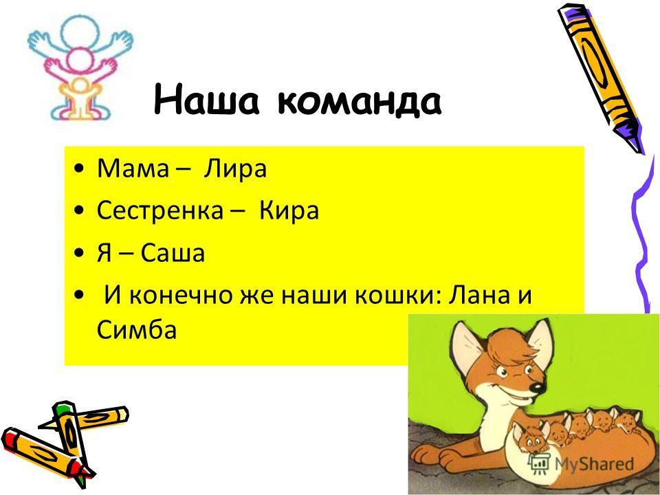 Наша команда Мама – Лира Сестренка – Кира Я – Саша И конечно же наши кошки: Лана и Симба
