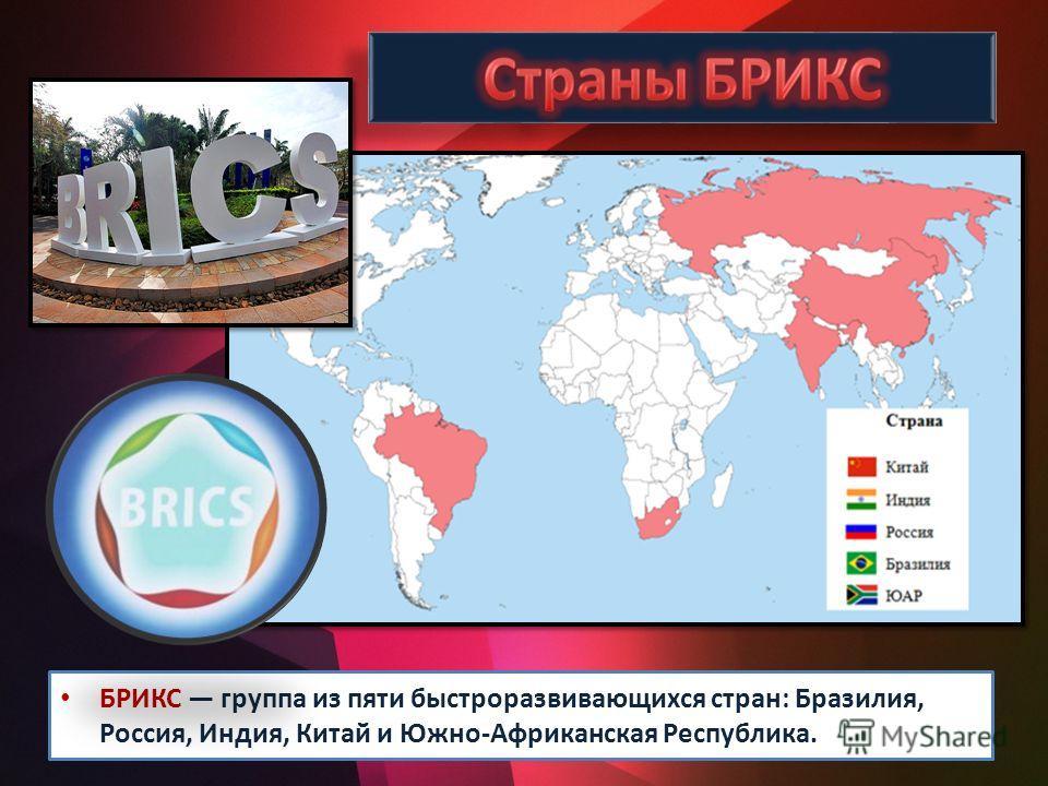 БРИКС группа из пяти быстроразвивающихся стран: Бразилия, Россия, Индия, Китай и Южно-Африканская Республика.