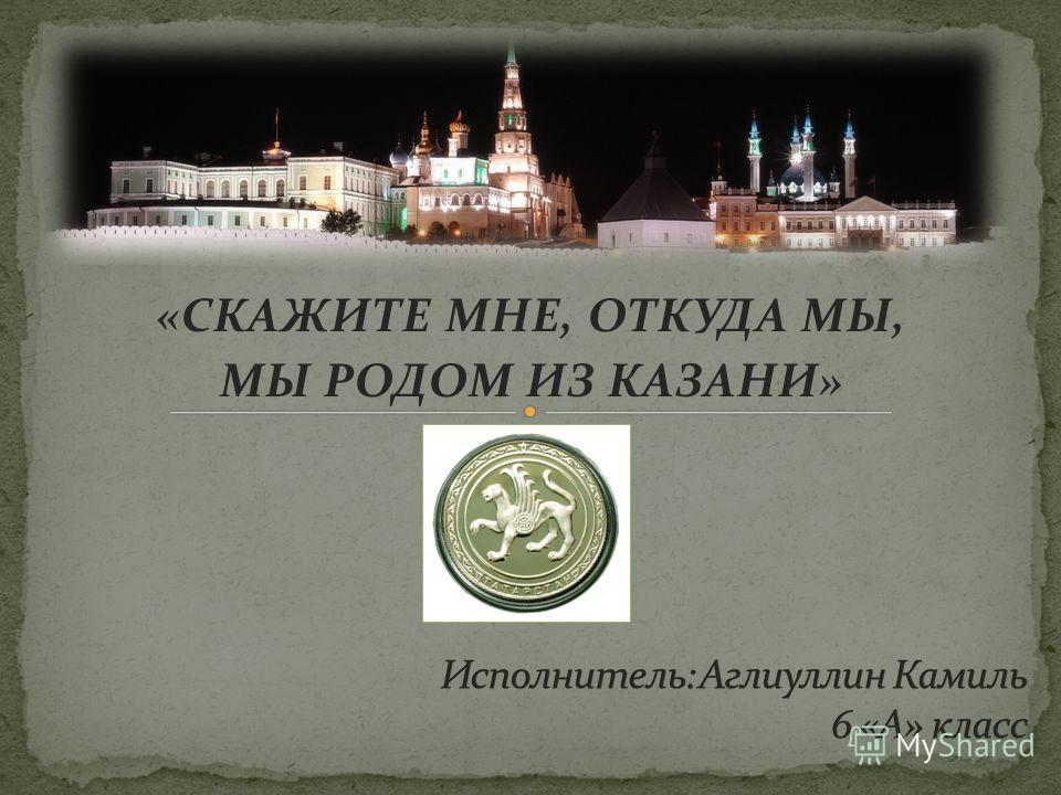 «СКАЖИТЕ МНЕ, ОТКУДА МЫ, МЫ РОДОМ ИЗ КАЗАНИ»