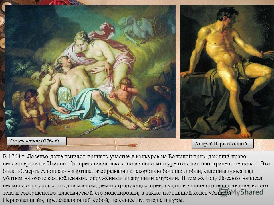 В 1764 г. Лосенко даже пытался принять участие в конкурсе на Большой приз, дающий право пенсионерства в Италии. Он представил эскиз, но в число конкурентов, как иностранец, не попал. Это была «Смерть Адониса» - картина, изображающая скорбную богиню л