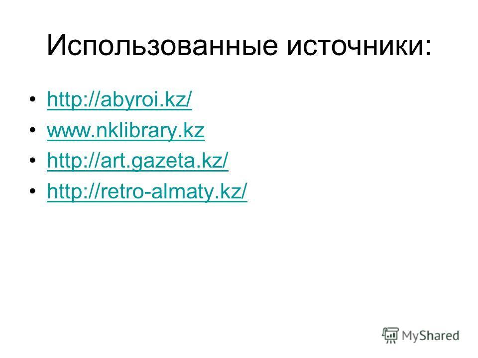 Использованные источники: http://abyroi.kz/ www.nklibrary.kz http://art.gazeta.kz/ http://retro-almaty.kz/