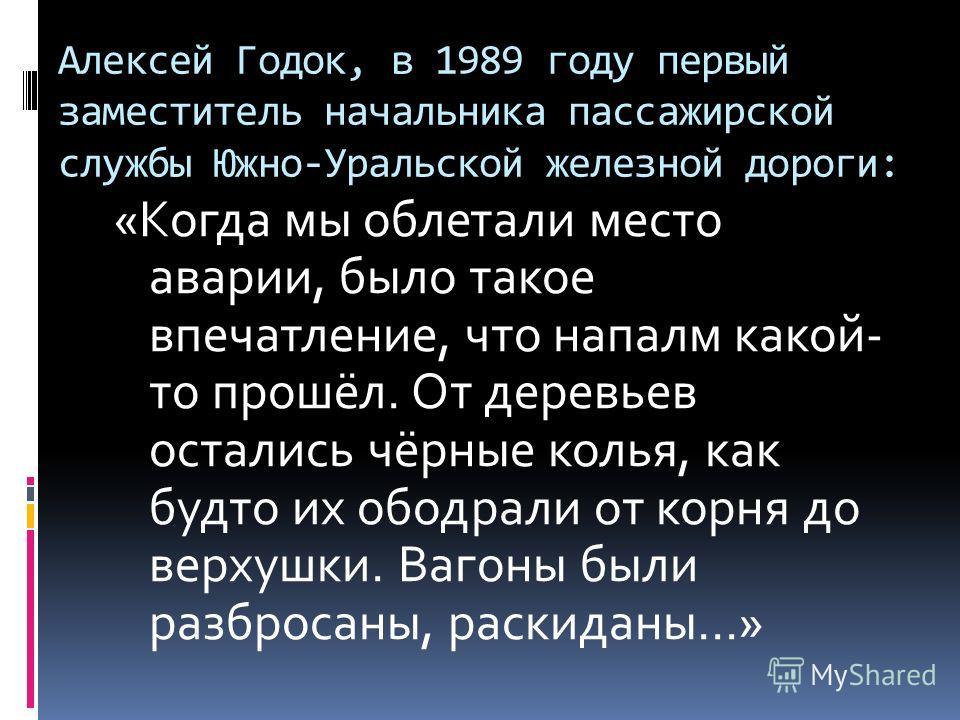 Алексей Годок, в 1989 году первый заместитель начальника пассажирской службы Южно-Уральской железной дороги: «Когда мы облетали место аварии, было такое впечатление, что напалм какой- то прошёл. От деревьев остались чёрные колья, как будто их ободрал