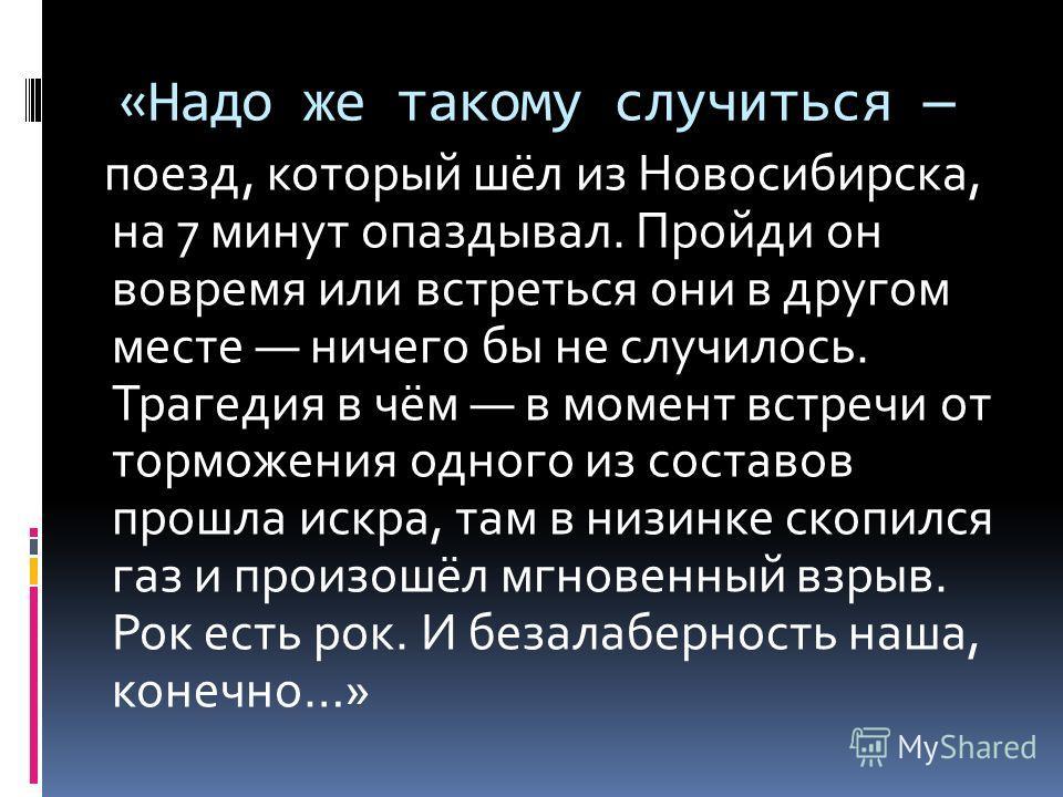 «Надо же такому случиться поезд, который шёл из Новосибирска, на 7 минут опаздывал. Пройди он вовремя или встреться они в другом месте ничего бы не случилось. Трагедия в чём в момент встречи от торможения одного из составов прошла искра, там в низинк