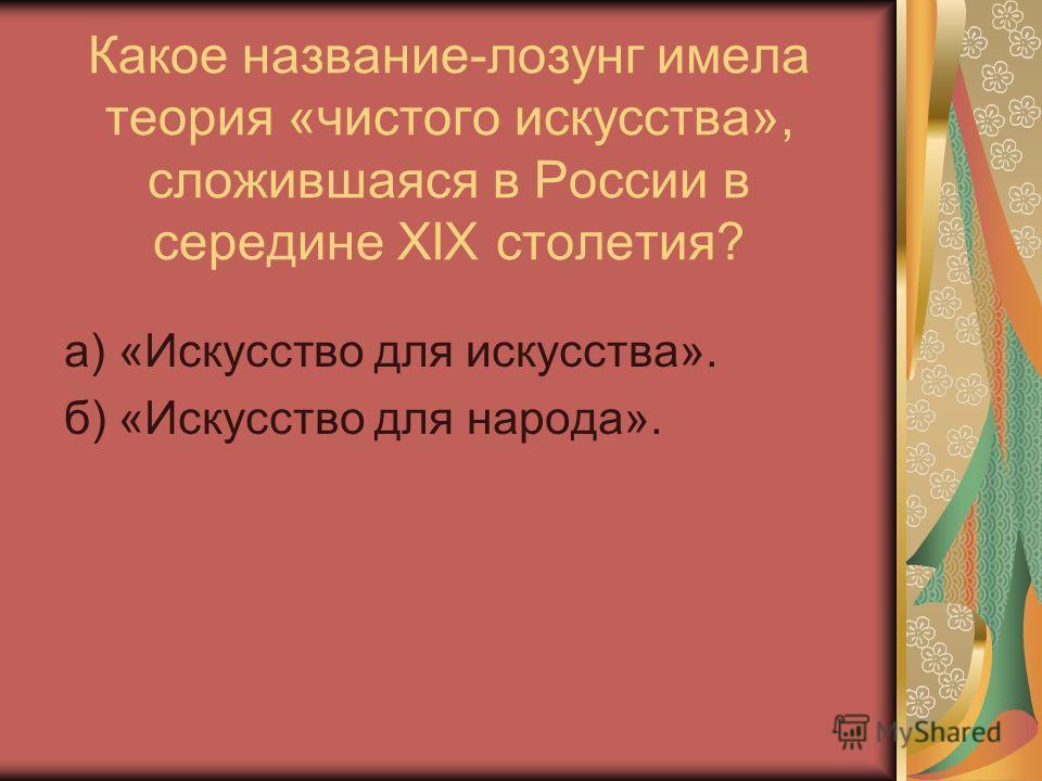 Какое название-лозунг имела теория «чистого искусства», сложившаяся в России в середине XIX столетия? а) «Искусство для искусства». б) «Искусство для народа».