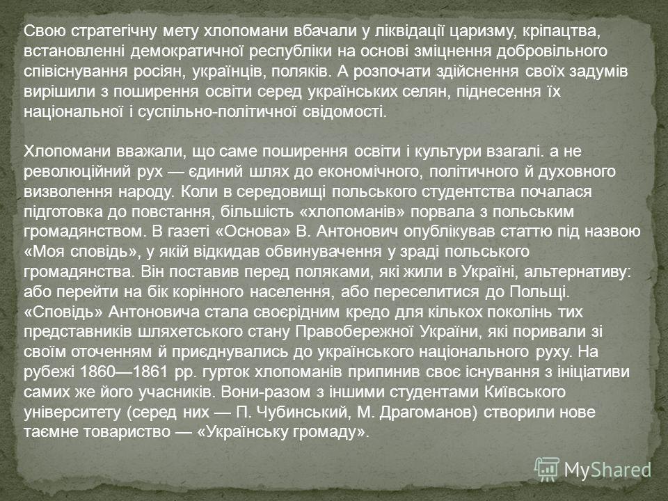 Свою стратегічну мету хлопомани вбачали у ліквідації царизму, кріпацтва, встановленні демократичної республіки на основі зміцнення добровільного співіснування росіян, українців, поляків. А розпочати здійснення своїх задумів вирішили з поширення освіт