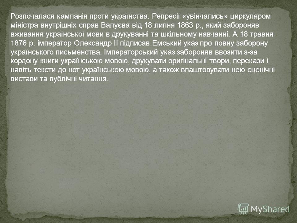 Розпочалася кампанія проти українства. Репресії «увінчались» циркуляром міністра внутрішніх справ Валуєва від 18 липня 1863 p., який забороняв вживання української мови в друкуванні та шкільному навчанні. А 18 травня 1876 р. імператор Олександр II пі