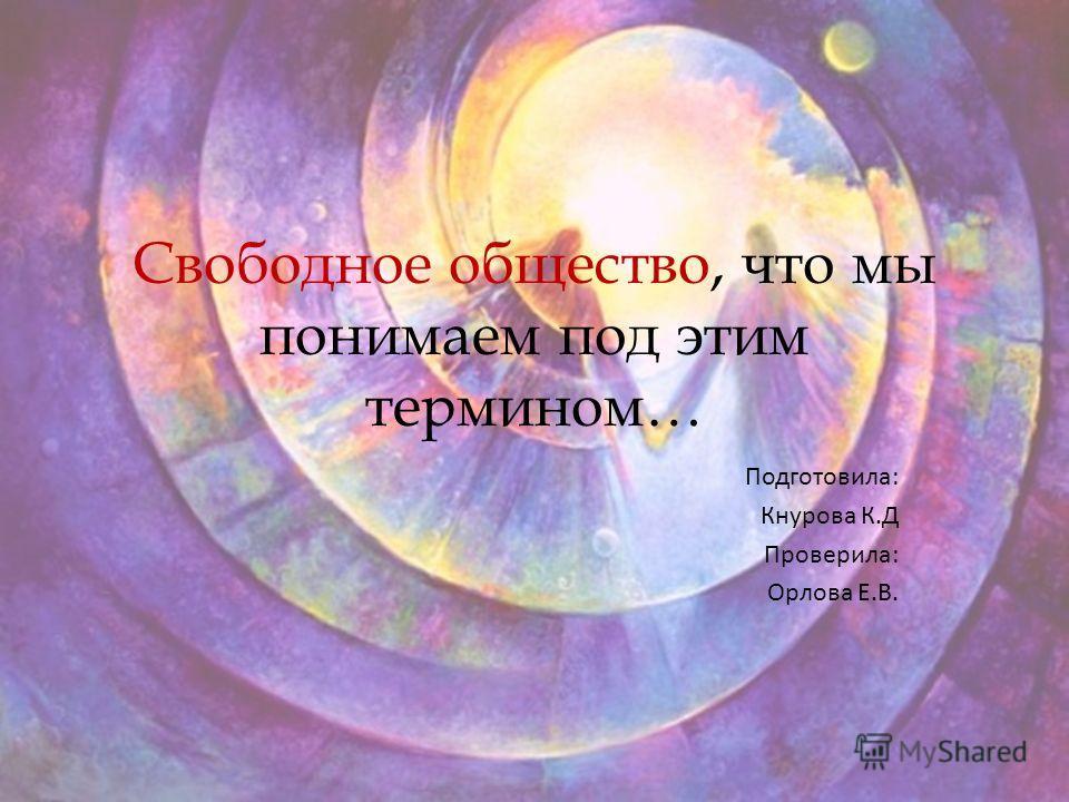 Свободное общество, что мы понимаем под этим термином… Подготовила: Кнурова К.Д Проверила: Орлова Е.В.