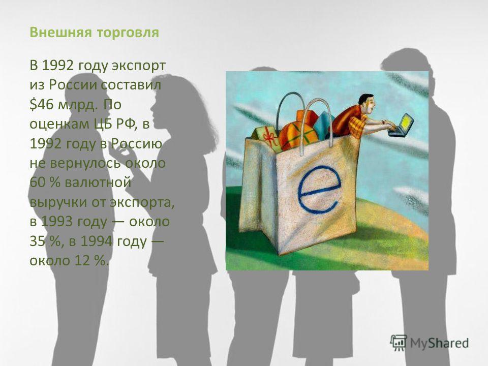 Внешняя торговля В 1992 году экспорт из России составил $46 млрд. По оценкам ЦБ РФ, в 1992 году в Россию не вернулось около 60 % валютной выручки от экспорта, в 1993 году около 35 %, в 1994 году около 12 %.