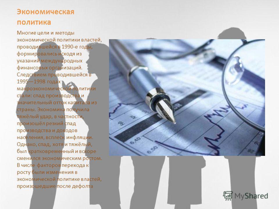 Экономическая политика Многие цели и методы экономической политики властей, проводившейся в 1990-е годы, формировались исходя из указаний международных финансовых организаций. Следствием проводившейся в 19951998 годах макроэкономической политики стал