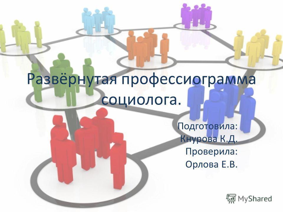 Развёрнутая профессиограмма социолога. Подготовила: Кнурова К.Д. Проверила: Орлова Е.В.