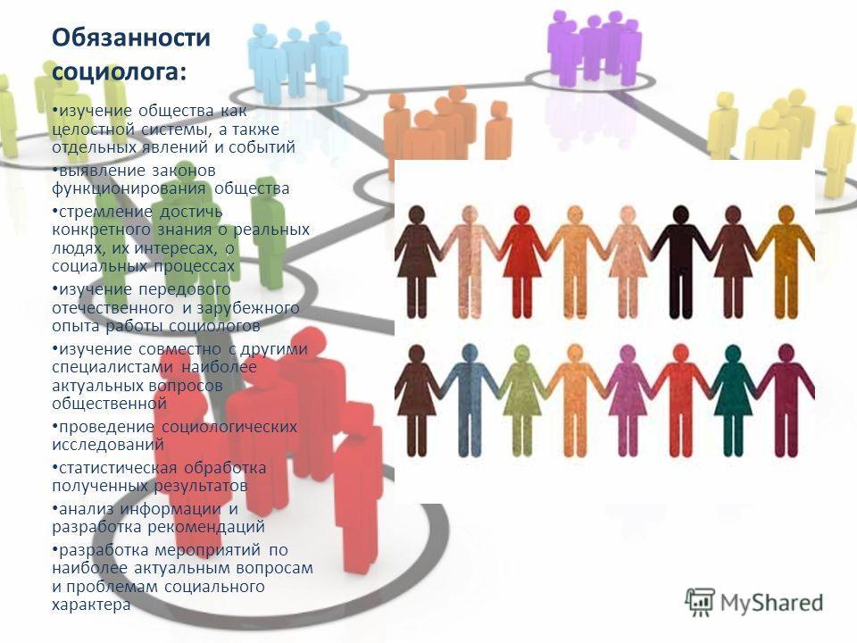 Обязанности социолога: изучение общества как целостной системы, а также отдельных явлений и событий выявление законов функционирования общества стремление достичь конкретного знания о реальных людях, их интересах, о социальных процессах изучение пере