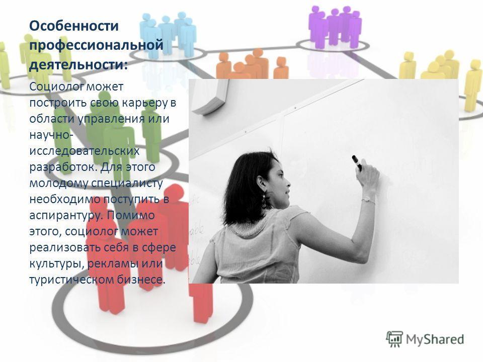 Особенности профессиональной деятельности: Социолог может построить свою карьеру в области управления или научно- исследовательских разработок. Для этого молодому специалисту необходимо поступить в аспирантуру. Помимо этого, социолог может реализоват
