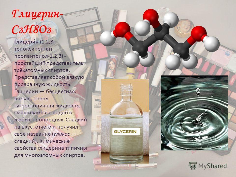 Глицерин- CзН8Оз Глицери́н (1,2,3- триоксипентан, пропантриол-1,2,3) - простейший представитель трёхатомных спиртов. Представляет собой вязкую прозрачную жидкость. Глицерин бесцветная, вязкая, очень гигроскопичная жидкость, смешивается с водой в любы