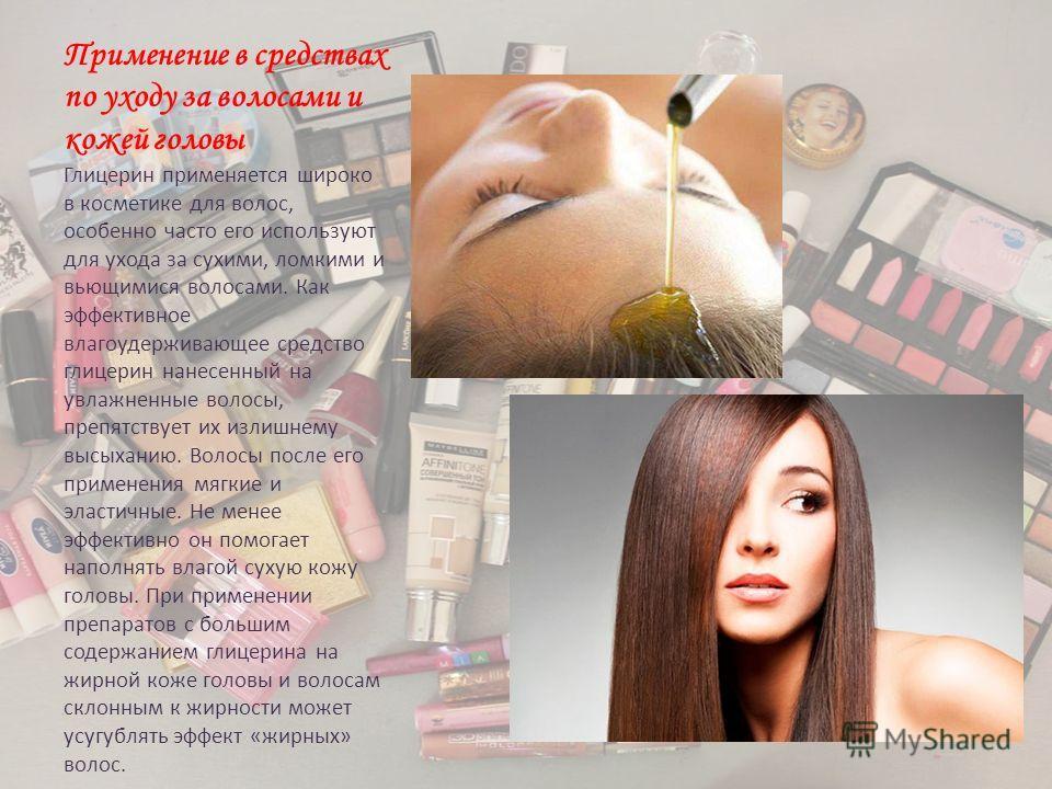 Применение в средствах по уходу за волосами и кожей головы Глицерин применяется широко в косметике для волос, особенно часто его используют для ухода за сухими, ломкими и вьющимися волосами. Как эффективное влагоудерживающее средство глицерин нанесен