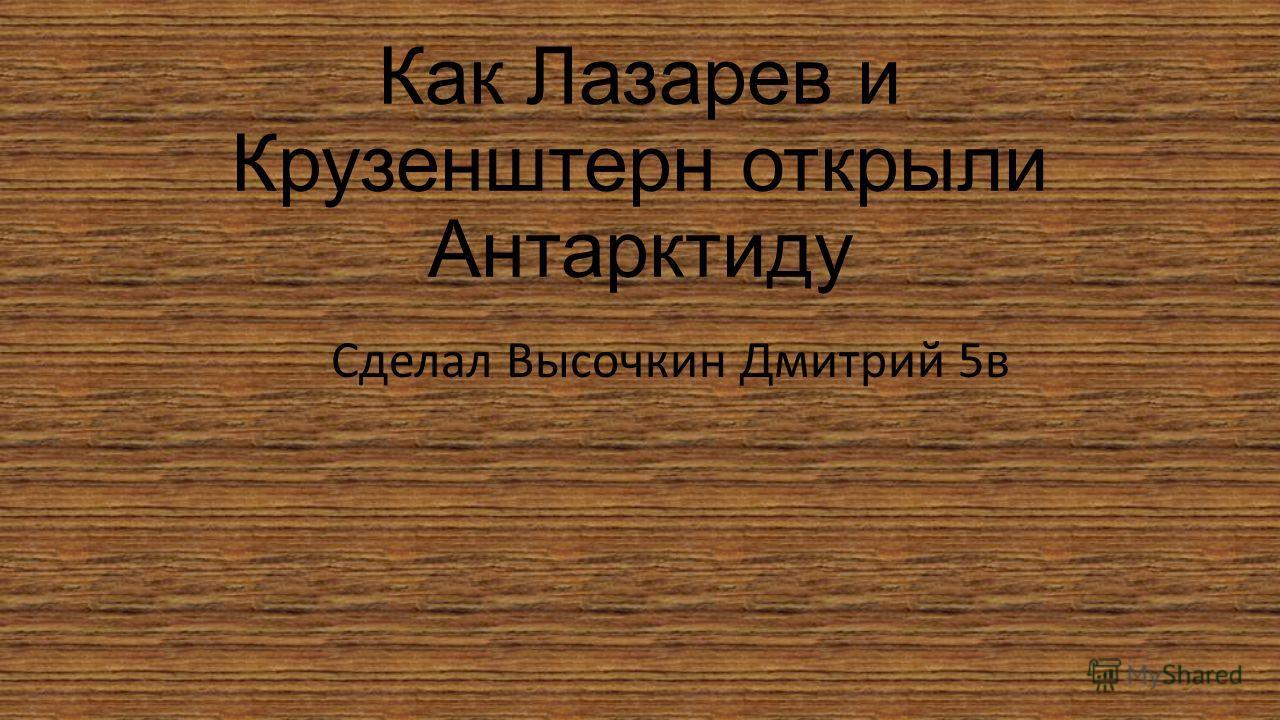 Как Лазарев и Крузенштерн открыли Антарктиду Сделал Высочкин Дмитрий 5в