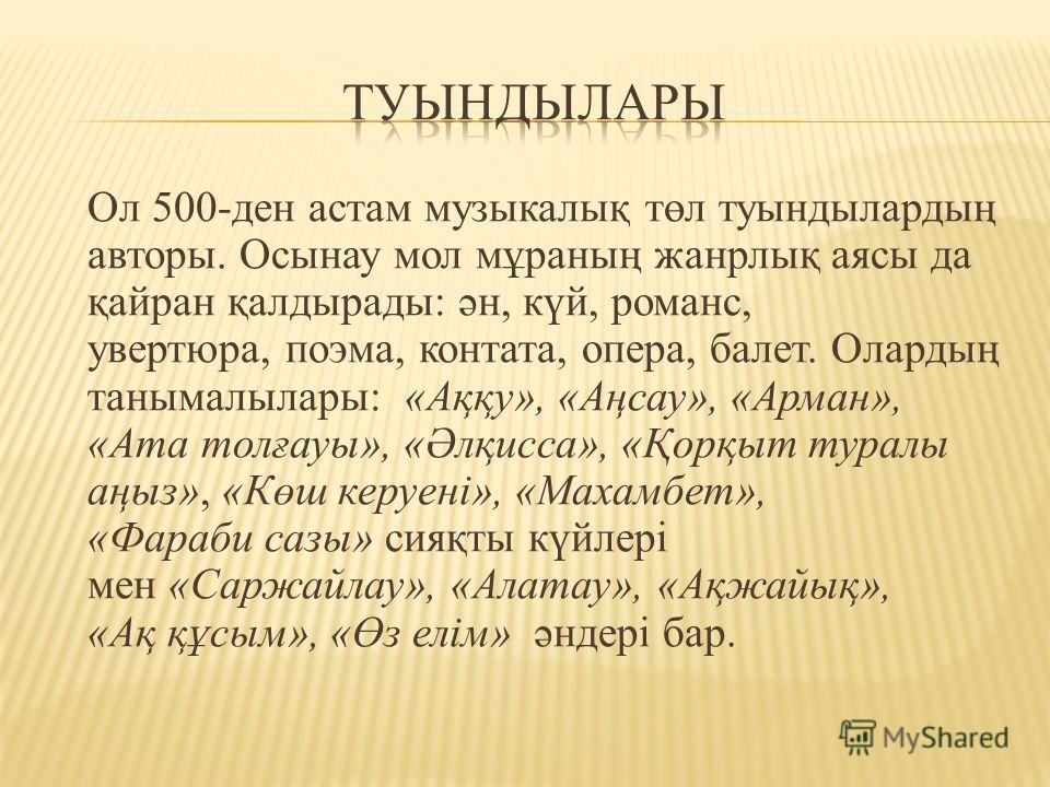 Ол 500-ден астам музыкалық төл туындылардың авторы. Осынау мол мұраның жанрлық аясы да қайран қалдырады: ән, күй, романс, увертюра, поэма, контата, опера, балет. Олардың танымалылары: «Аққу», «Аңсау», «Арман», «Ата толғауы», «Әлқисса», «Қорқыт туралы