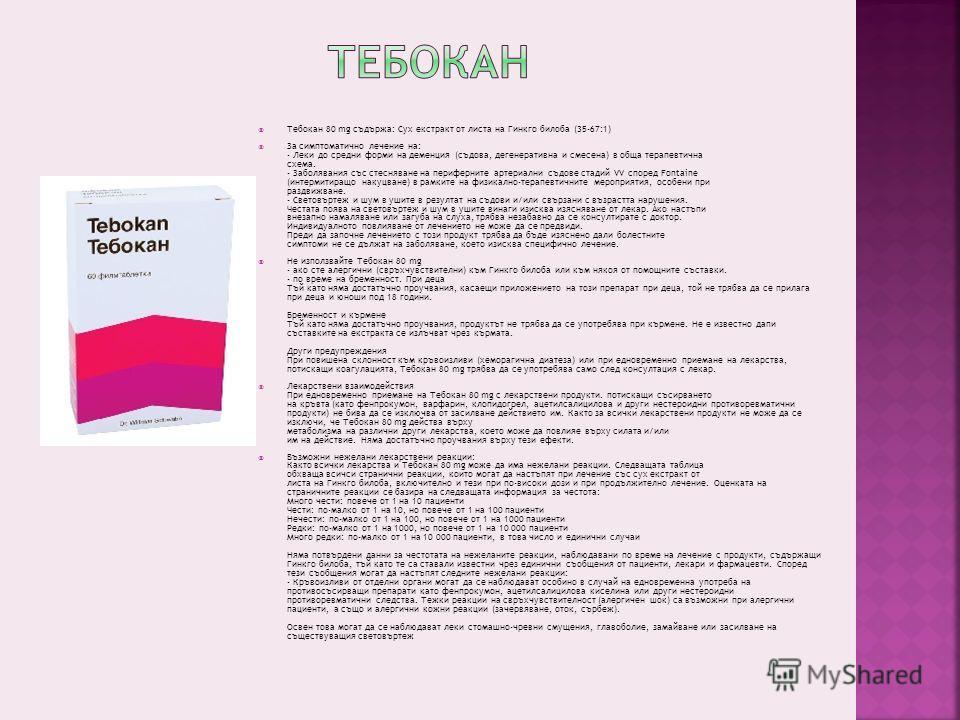 Тебокан 80 mg съдържа: Сух екстракт от листа на Гинкго билоба (35-67:1) За симптоматично лечение на: - Леки до средни форми на деменция (съдова, дегенеративна и смесена) в обща терапевтична схема. - Заболявания със стесняване на периферните артериалн