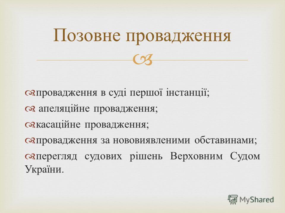 провадження в суді першої інстанції ; апеляційне провадження ; касаційне провадження ; провадження за нововиявленими обставинами ; перегляд судових рішень Верховним Судом України. Позовне провадження