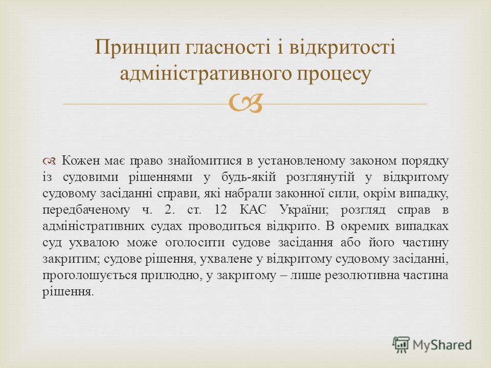 Кожен має право знайомитися в установленому законом порядку із судовими рішеннями у будь - якій розглянутій у відкритому судовому засіданні справи, які набрали законної сили, окрім випадку, передбаченому ч. 2. ст. 12 КАС України ; розгляд справ в адм