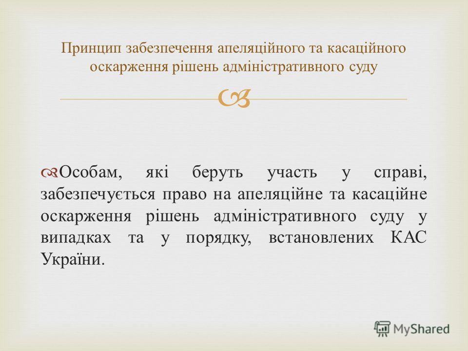 Особам, які беруть участь у справі, забезпечується право на апеляційне та касаційне оскарження рішень адміністративного суду у випадках та у порядку, встановлених КАС України. Принцип забезпечення апеляційного та касаційного оскарження рішень адмініс