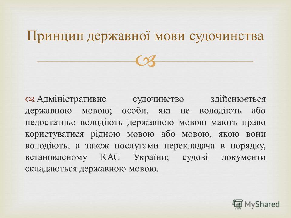 Адміністративне судочинство здійснюється державною мовою ; особи, які не володіють або недостатньо володіють державною мовою мають право користуватися рідною мовою або мовою, якою вони володіють, а також послугами перекладача в порядку, встановленому