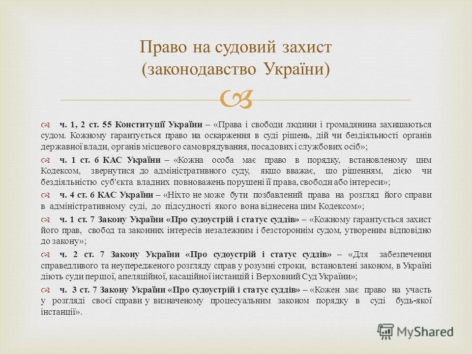 ч. 1, 2 ст. 55 Конституції України – « Права і свободи людини і громадянина захищаються судом. Кожному гарантується право на оскарження в суді рішень, дій чи бездіяльності органів державної влади, органів місцевого самоврядування, посадових і службов