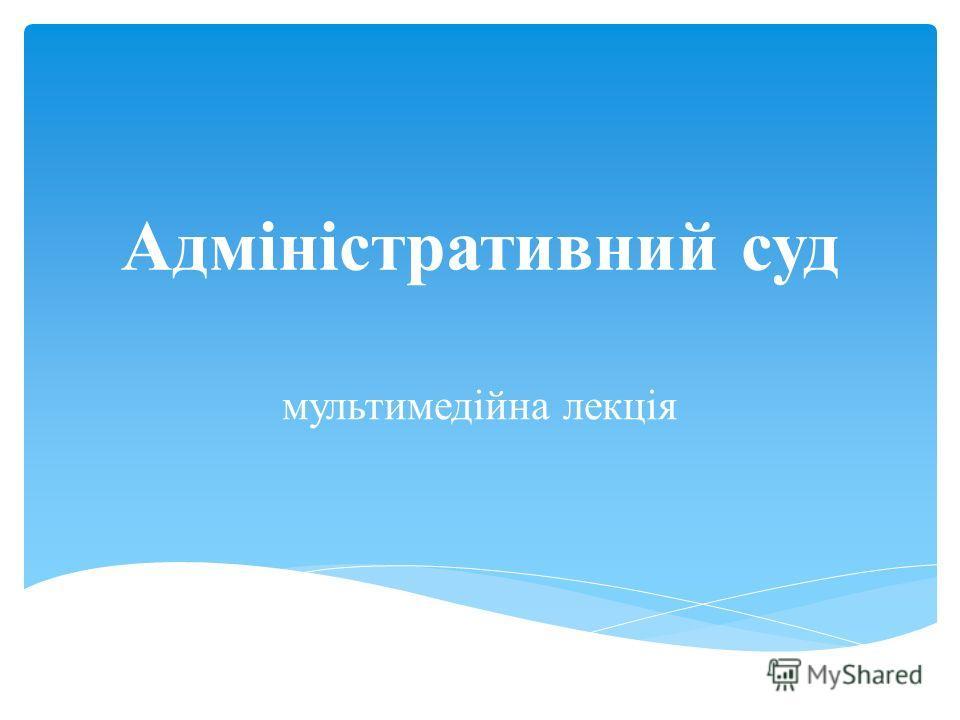 Адміністративний суд мультимедійна лекція
