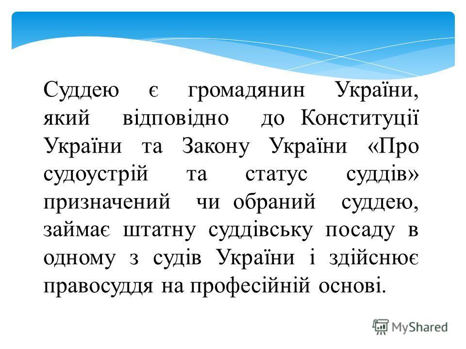 Суддею є громадянин України, який відповідно до Конституції України та Закону України «Про судоустрій та статус суддів» призначений чи обраний суддею, займає штатну суддівську посаду в одному з судів України і здійснює правосуддя на професійній основ