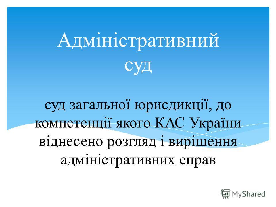 суд загальної юрисдикції, до компетенції якого КАС України віднесено розгляд і вирішення адміністративних справ Адміністративний суд