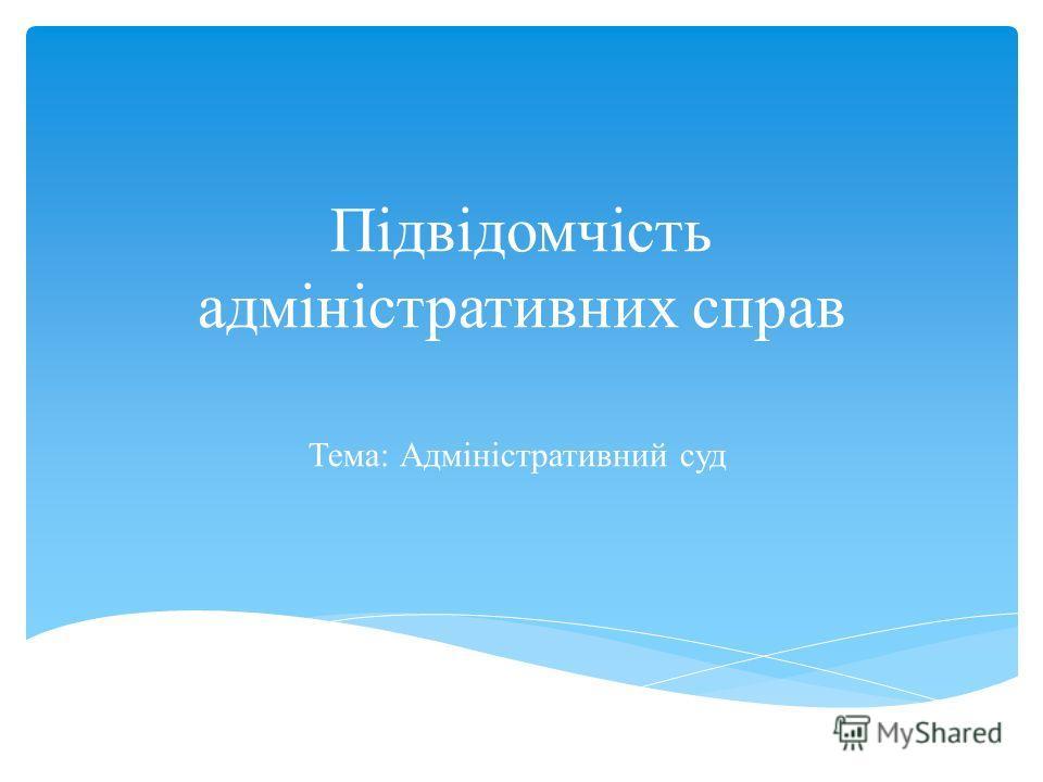 Підвідомчість адміністративних справ Тема: Адміністративний суд