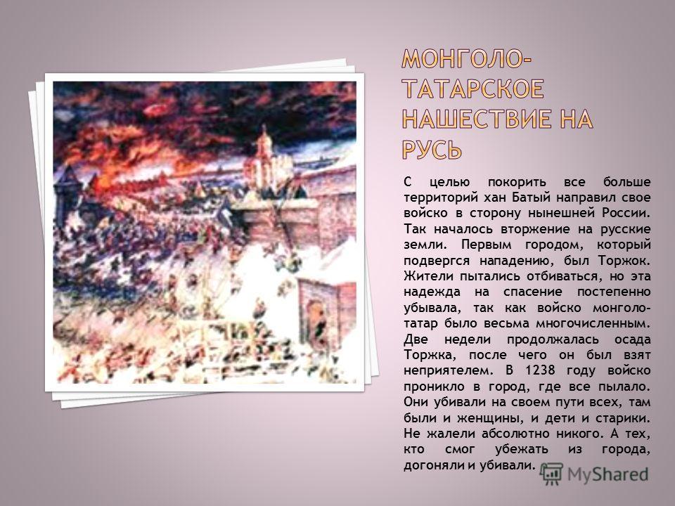 С целью покорить все больше территорий хан Батый направил свое войско в сторону нынешней России. Так началось вторжение на русские земли. Первым городом, который подвергся нападению, был Торжок. Жители пытались отбиваться, но эта надежда на спасение