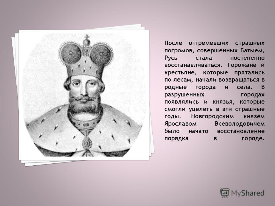 После отгремевших страшных погромов, совершенных Батыем, Русь стала постепенно восстанавливаться. Горожане и крестьяне, которые прятались по лесам, начали возвращаться в родные города и села. В разрушенных городах появлялись и князья, которые смог