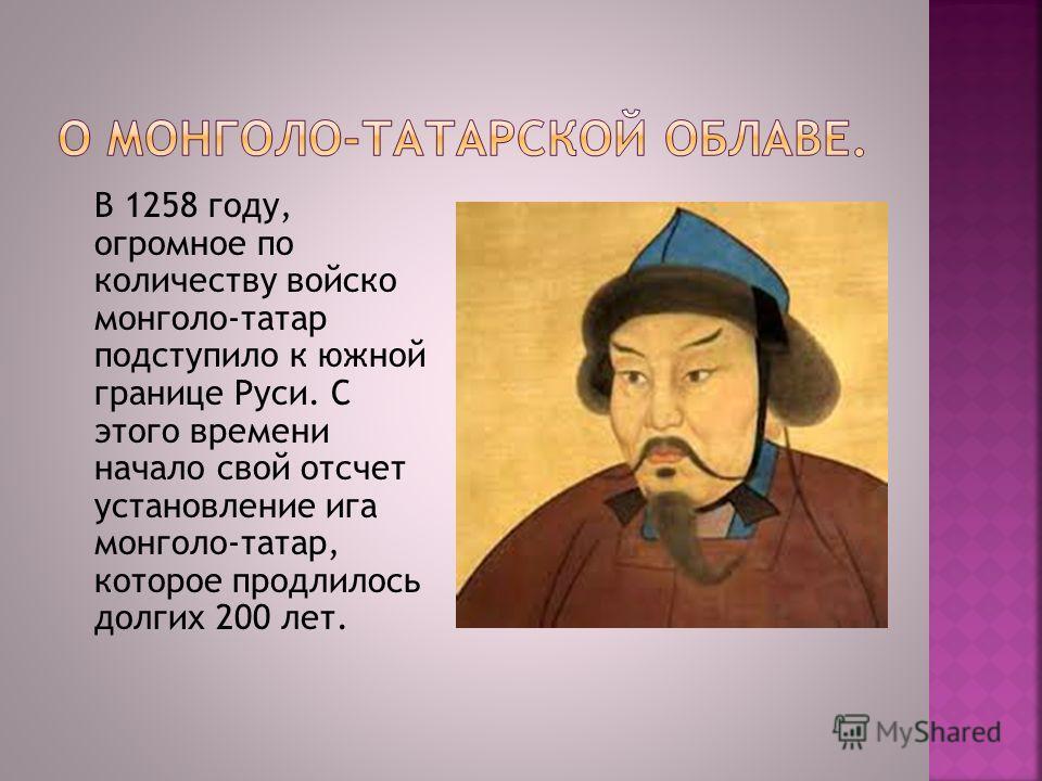 В 1258 году, огромное по количеству войско монголо-татар подступило к южной границе Руси. С этого времени начало свой отсчет установление ига монголо-татар, которое продлилось долгих 200 лет.