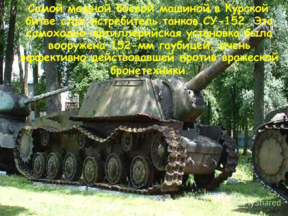Самой мощной боевой машиной в Курской битве стал истребитель танков СУ-152. Эта самоходно-артиллерийская установка была вооружена 152-мм гаубицей, очень эффективно действовавшей против вражеской бронетехники.