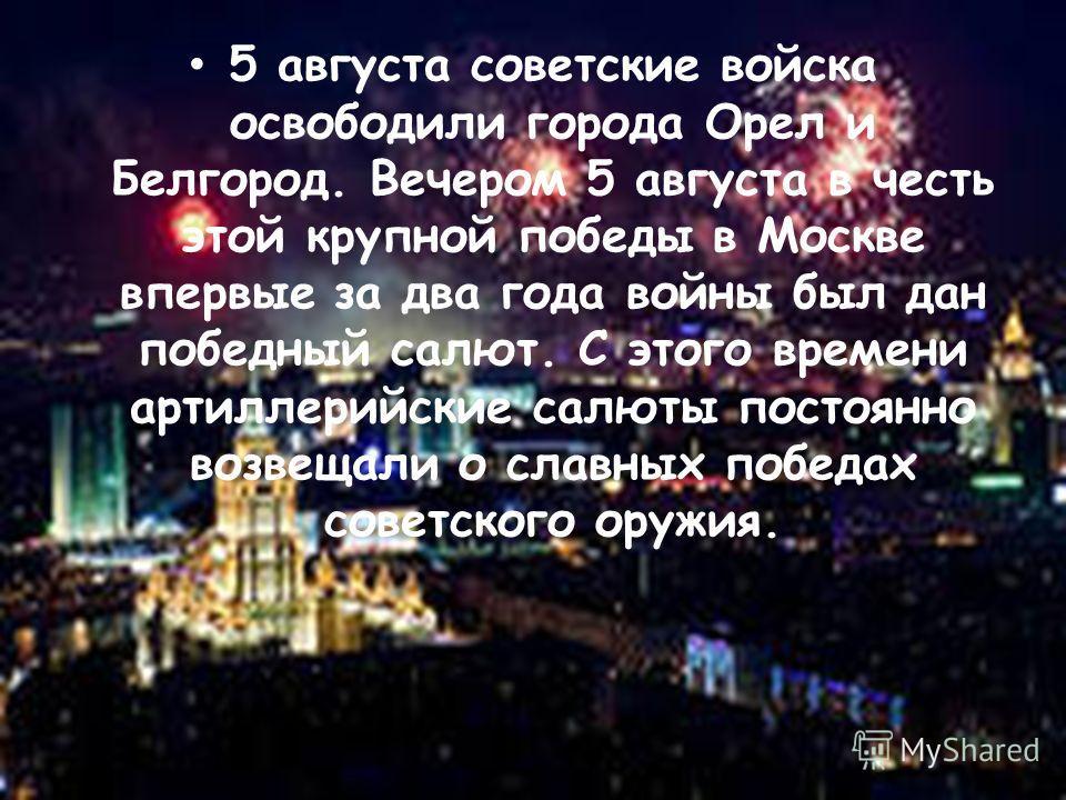 5 августа советские войска освободили города Орел и Белгород. Вечером 5 августа в честь этой крупной победы в Москве впервые за два года войны был дан победный салют. С этого времени артиллерийские салюты постоянно возвещали о славных победах советск