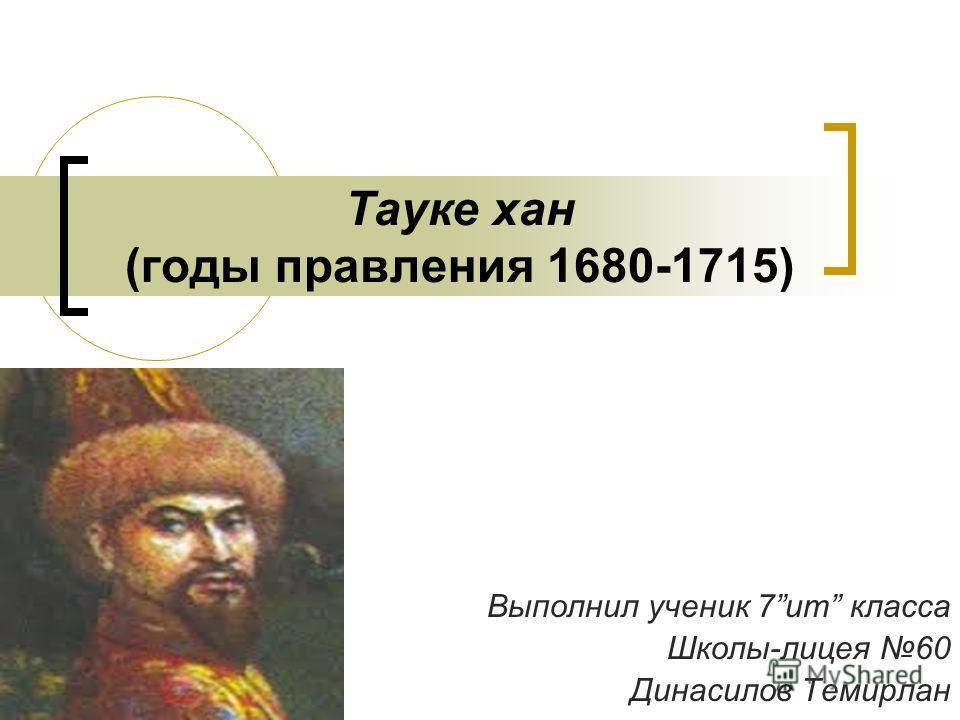 Тауке хан (годы правления 1680-1715) Выполнил ученик 7ит класса Школы-лицея 60 Динасилов Темирлан