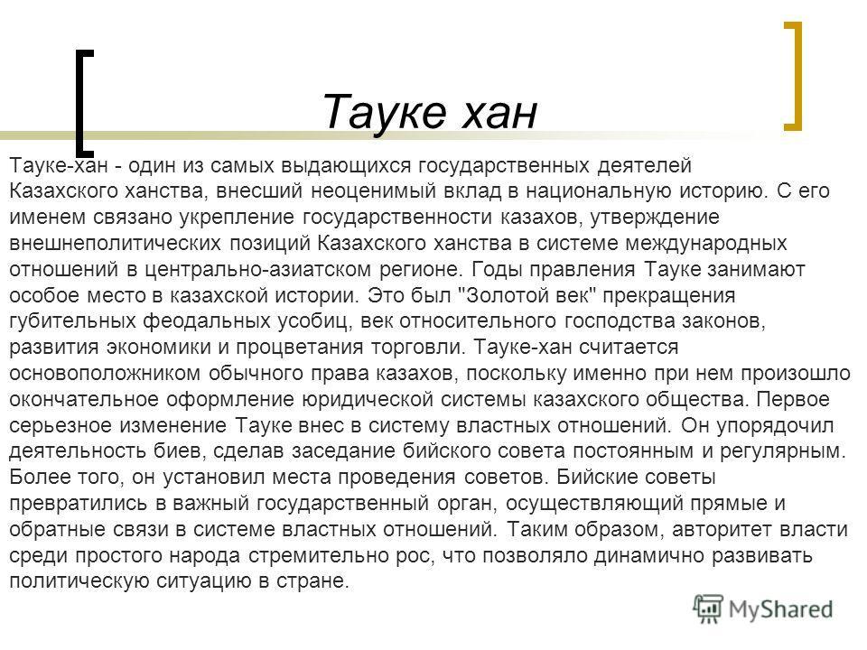 Тауке хан Тауке-хан - один из самых выдающихся государственных деятелей Казахского ханства, внесший неоценимый вклад в национальную историю. С его именем связано укрепление государственности казахов, утверждение внешнеполитических позиций Казахского
