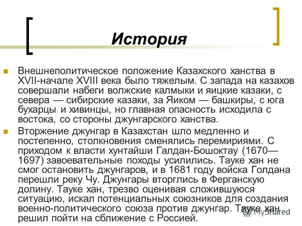 История Внешнеполитическое положение Казахского ханства в XVII-начале XVIII века было тяжелым. С запада на казахов совершали набеги волжские калмыки и яицкие казаки, с севера сибирские казаки, за Яиком башкиры, с юга бухарцы и хивинцы, но главная опа