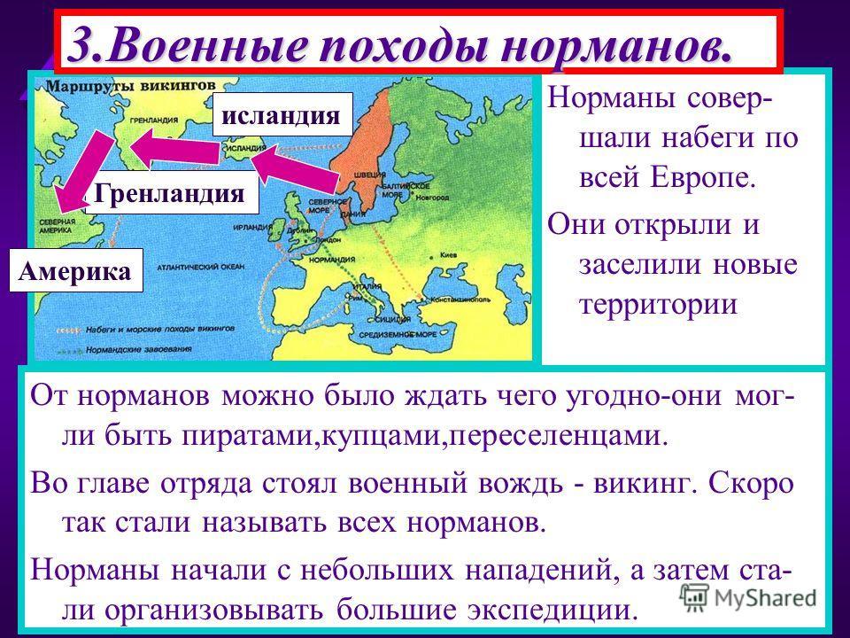 Норманы совер- шали набеги по всей Европе. Они открыли и заселили новые территории 3.Военные походы норманов. От норманов можно было ждать чего угодно-они мог- ли быть пиратами,купцами,переселенцами. Во главе отряда стоял военный вождь - викинг. Скор