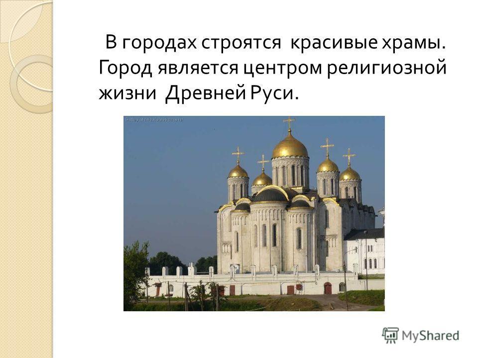 В городах строятся красивые храмы. Город является центром религиозной жизни Древней Руси.