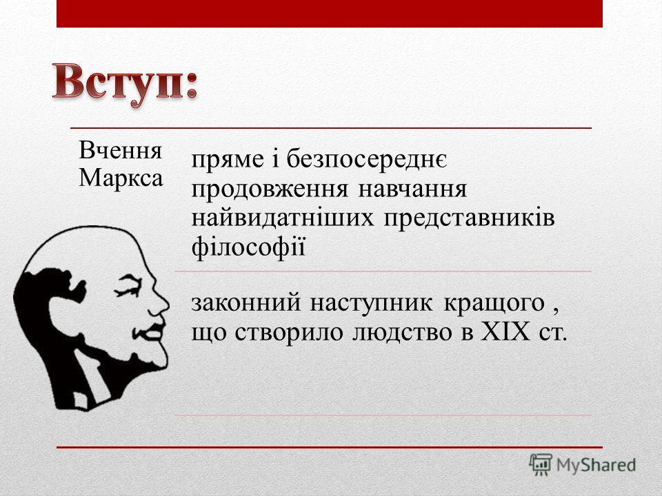 Вчення Маркса пряме і безпосереднє продовження навчання найвидатніших представників філософії законний наступник кращого, що створило людство в XIX ст.