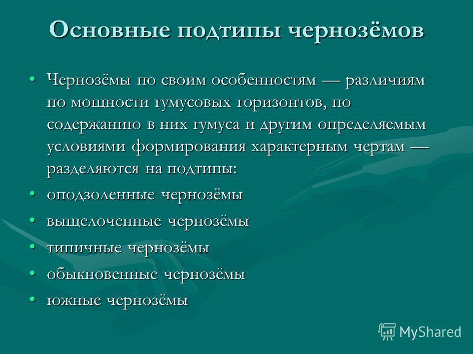 Основные подтипы чернозёмов Чернозёмы по своим особенностям различиям по мощности гумусовых горизонтов, по содержанию в них гумуса и другим определяемым условиями формирования характерным чертам разделяются на подтипы:Чернозёмы по своим особенностям