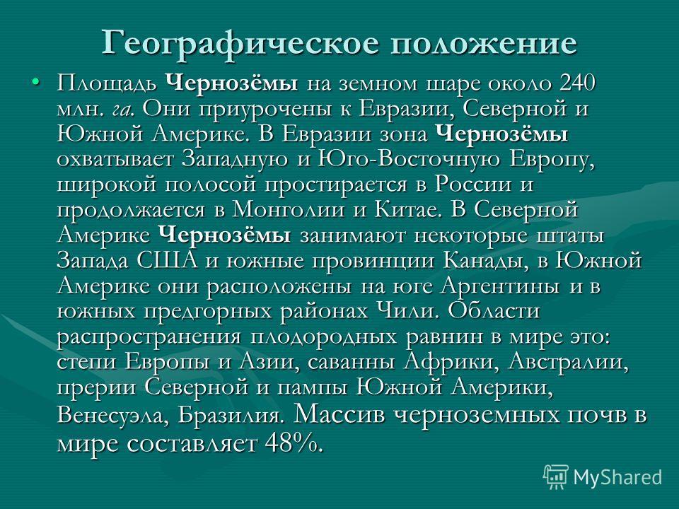 Географическое положение Площадь Чернозёмы на земном шаре около 240 млн. га. Они приурочены к Евразии, Северной и Южной Америке. В Евразии зона Чернозёмы охватывает Западную и Юго-Восточную Европу, широкой полосой простирается в России и продолжается