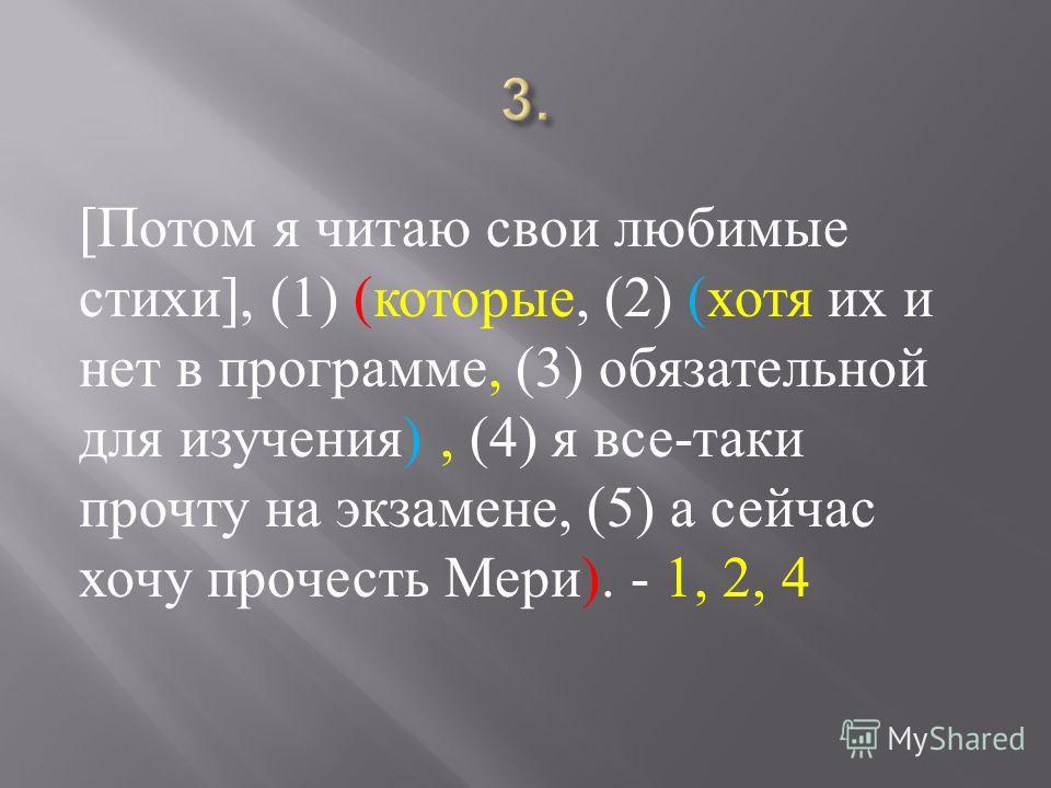 [ Потом я читаю свои любимые стихи ], (1) ( которые, (2) ( хотя их и нет в программе, (3) обязательной для изучения ), (4) я все - таки прочту на экзамене, (5) а сейчас хочу прочесть Мери ). - 1, 2, 4