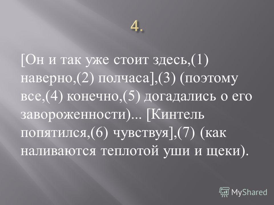 [ Он и так уже стоит здесь,(1) наверно,(2) полчаса ],(3) ( поэтому все,(4) конечно,(5) догадались о его завороженности )... [ Кинтель попятился,(6) чувствуя ],(7) ( как наливаются теплотой уши и щеки ).